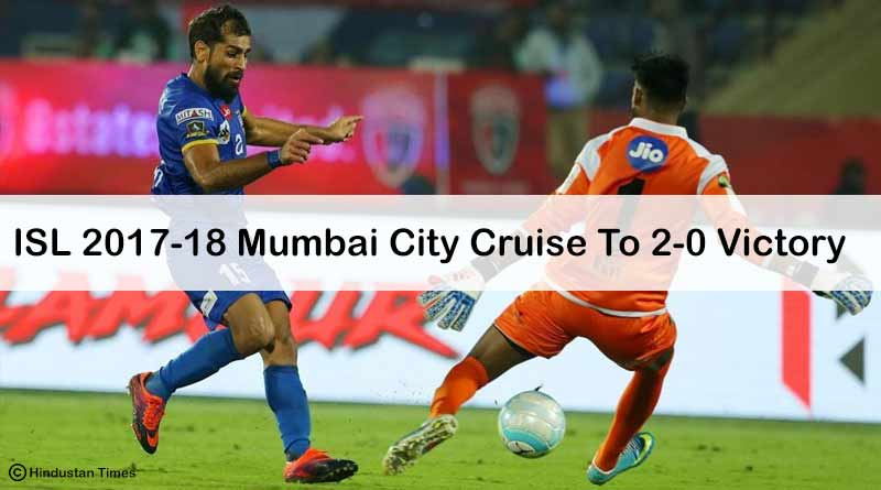 ISL 2017-18: Mumbai City Cruise To 2-0 Victory
