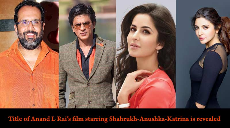 Title of Anand L Rai's film starring Shahrukh Anushka Katrina is revealed