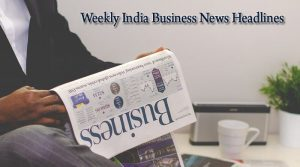 Weekly capsule of India Business News Headlines (7th-11th)May
