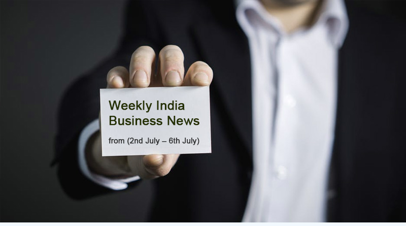 India Business News from 2nd July to 6th July 2018