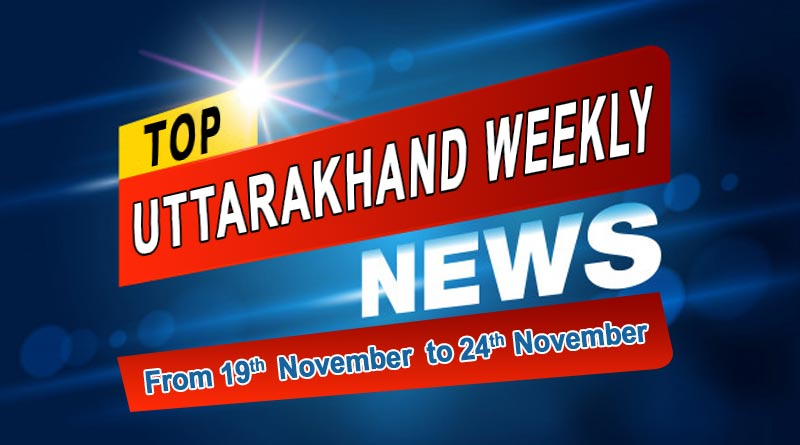 weekly uttarakhand mukhya samachar 19th to 24th nov