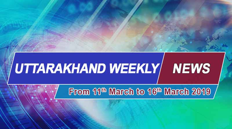 weekly Uttarakhand 11th to 16th march 2019