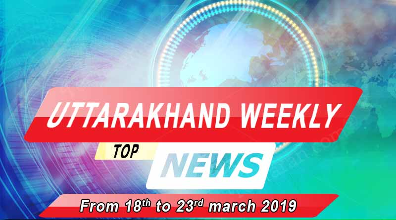 weekly Uttarakhand News 18th to 23rd march 2019