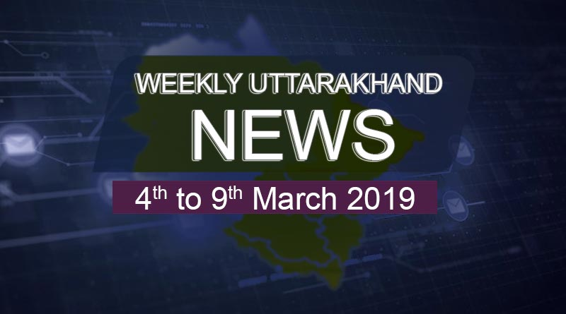 weekly Uttarakhand News 4th to 9th march 2019