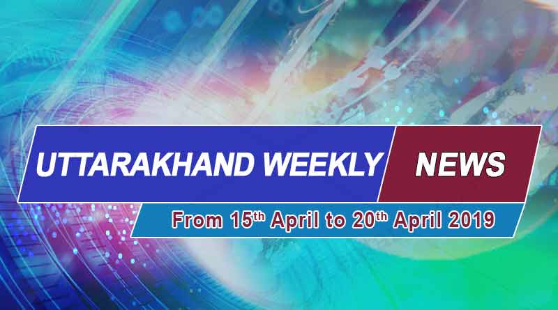 weekly Uttarakhand News 15th to 20 April 2019