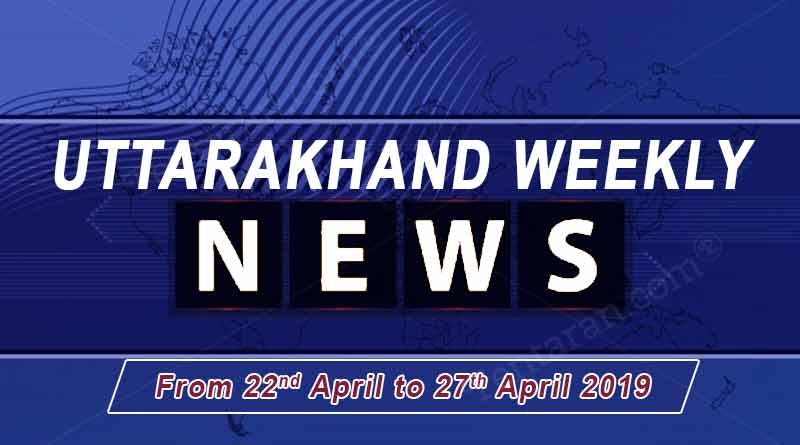 weekly Uttarakhand News 22 to 27 April 2019