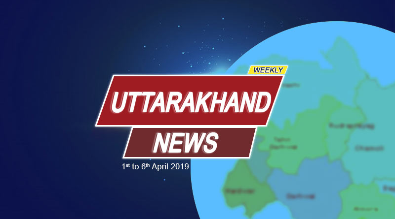 Weekly Uttarakhand News 1st to 6th April 2019