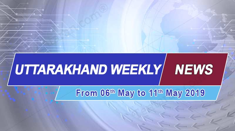 Weekly Uttarakhand News 6th to 11th May 2019