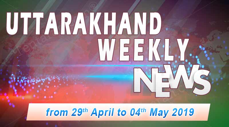 weekly Uttarakhand News 29 April to 4 May 2019