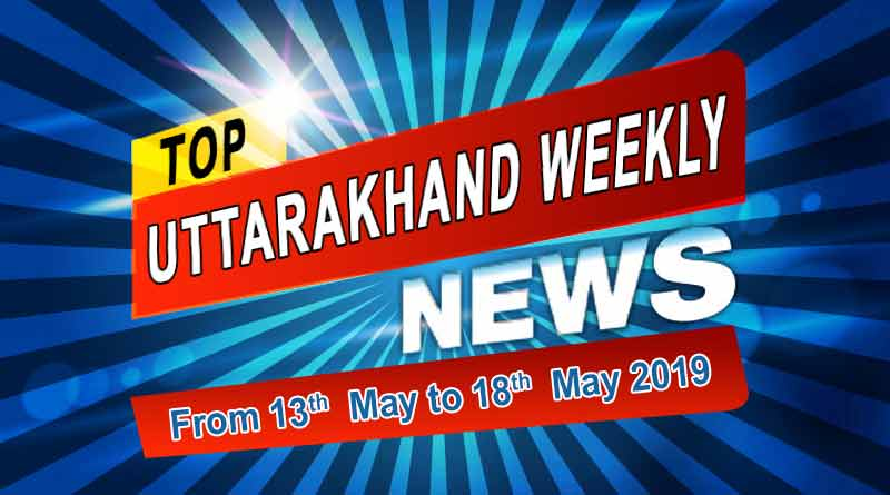 weekly Uttarakhand News 13th to 18th May 2019