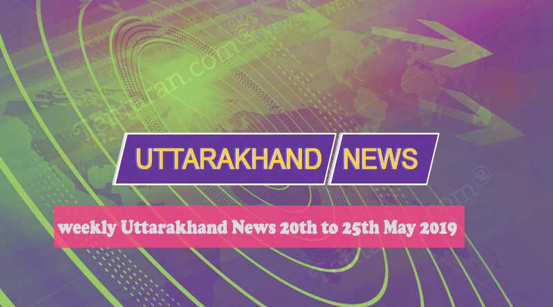 weekly Uttarakhand News 20th to 25th May 2019