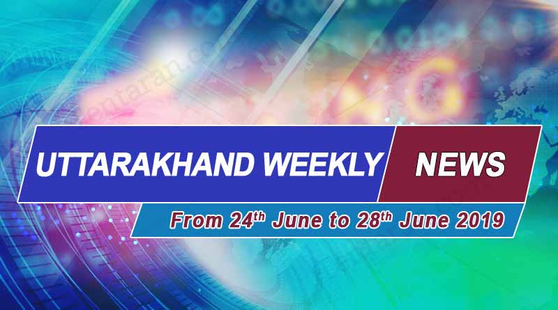 weekly Uttarakhand News 24th to 28th June 2019