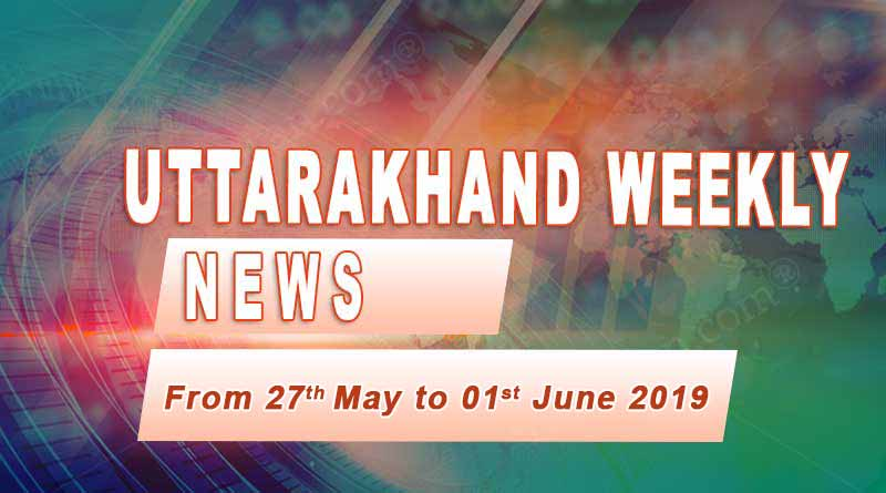 weekly Uttarakhand News 27th May to 1st June 2019