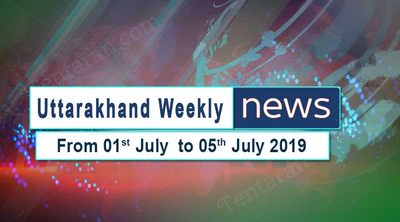 weekly Uttarakhand News 1st to 5th July 2019