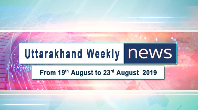 weekly Uttarakhand News 19th to 23rd August 2019
