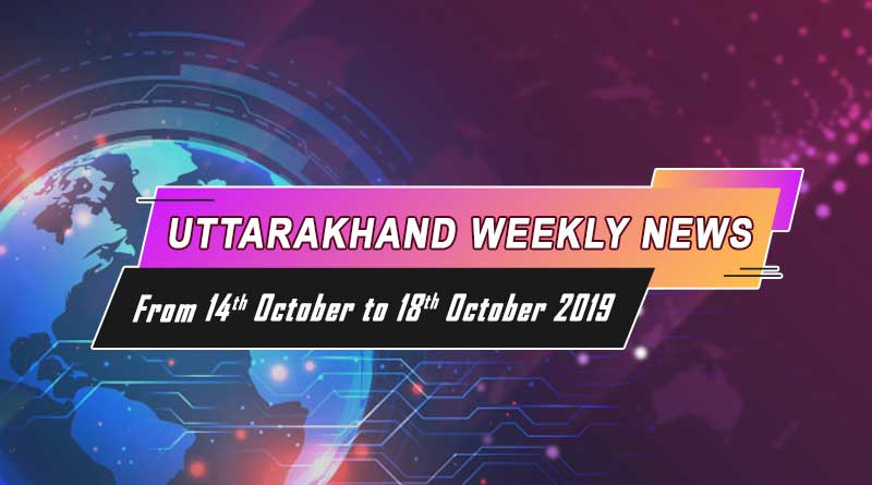 weekly uttarakhand news 14th to 18th october