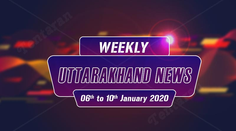 weekly uttarakhand news 6 to 10 january 2020