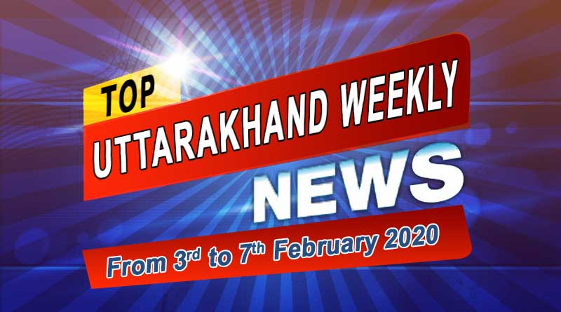 Weekly Uttarakhand News 3 to 7 February 2020