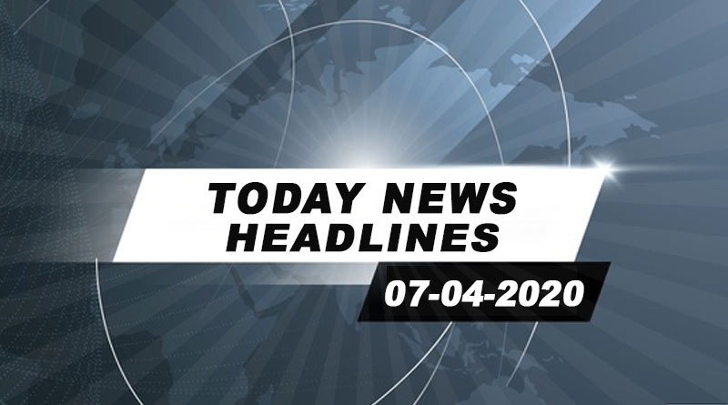 today news headlines 7th april 2020