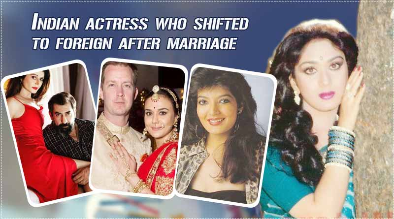 indian actresses who shifted to foreign countries after marriage