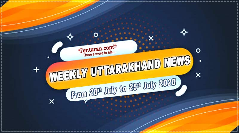 weekly uttarakhand news 20 july to 25 july 2020