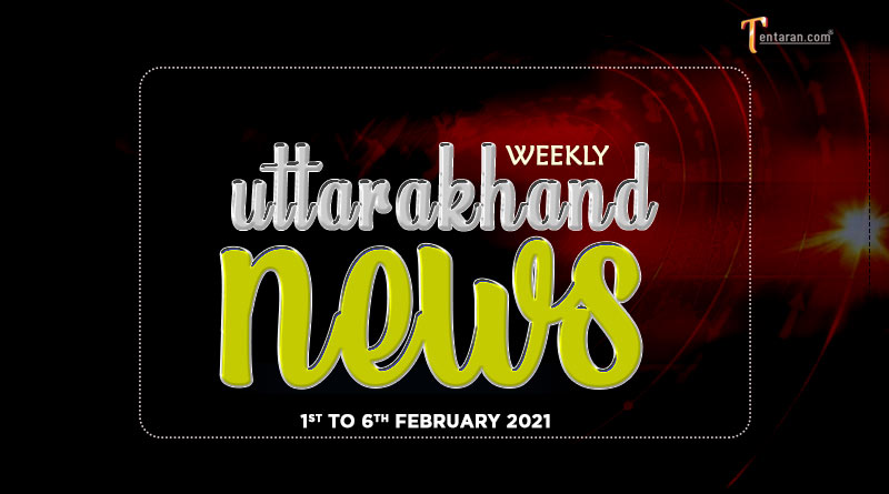 weekly uttarakhand news 1 to 6 february 2021