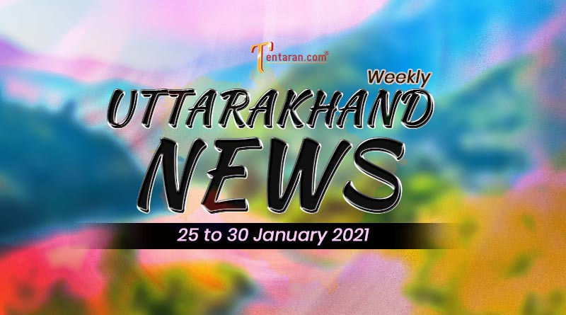 weekly uttarakhand news 25 to 30 january 2021