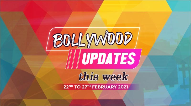 bollywood weekly news 22 to 27 february 2021