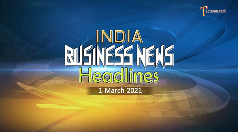 latest business news india today 1 march 2021