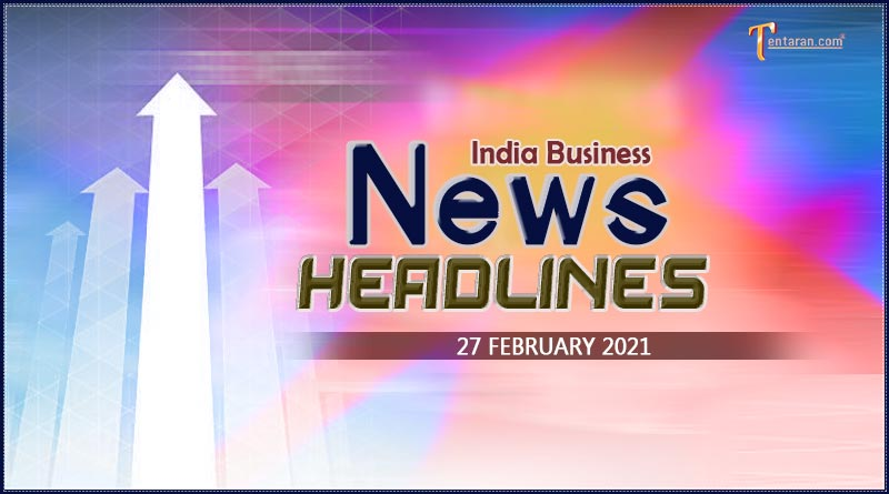 latest business news india today 27 february 2021