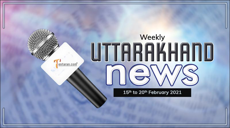 weekly uttarakhand news 15 to 20 february 2021