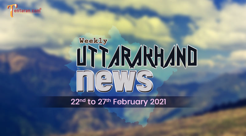 weekly uttarakhand news 22 to 27 february 2021