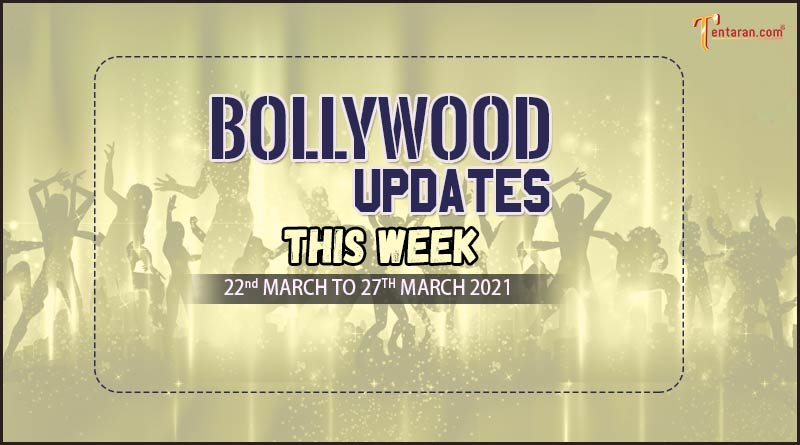 bollywood weekly news 22 to 27 march 2021