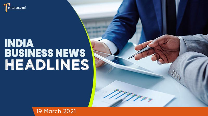 latest business news india today 19 march 2021