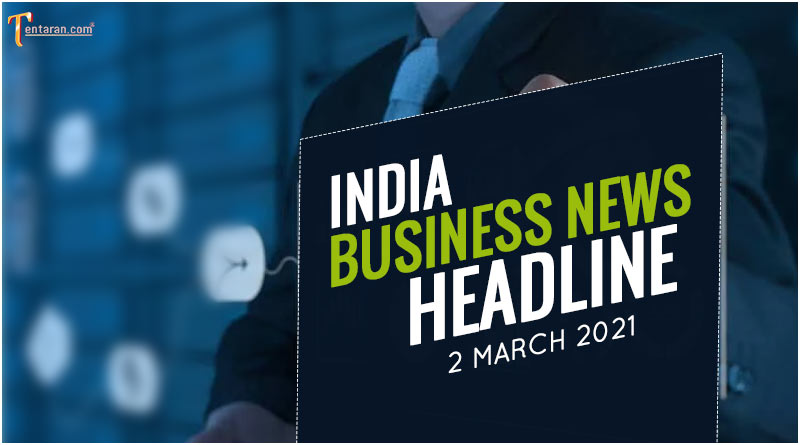 latest business news india today 2 march 2021