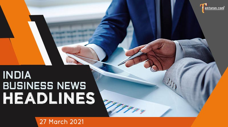latest business news india today 27 march 2021