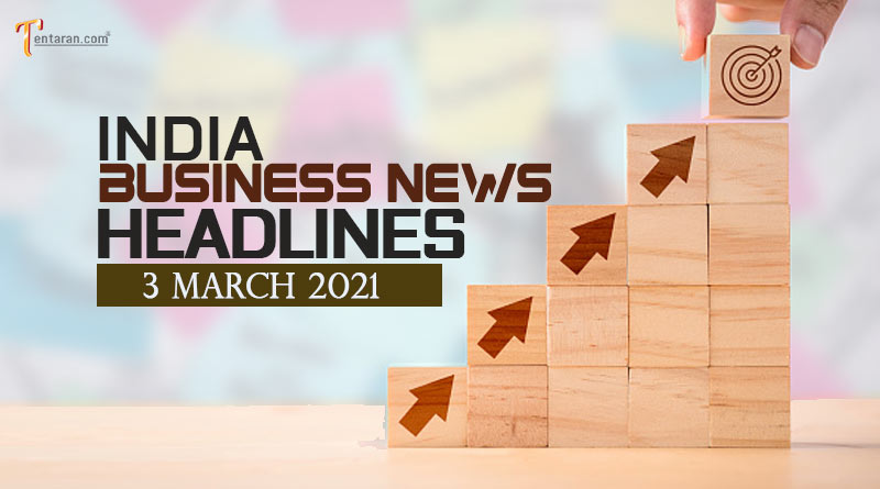 latest business news india today 3 march 2021