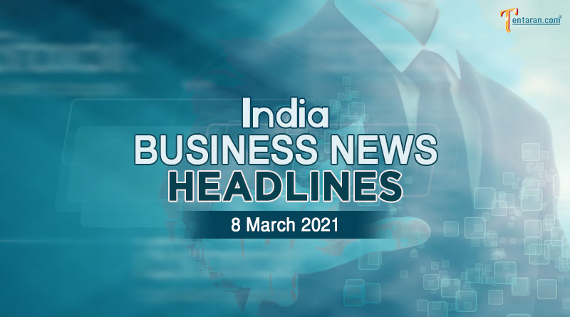 latest business news india today 8 march 2021
