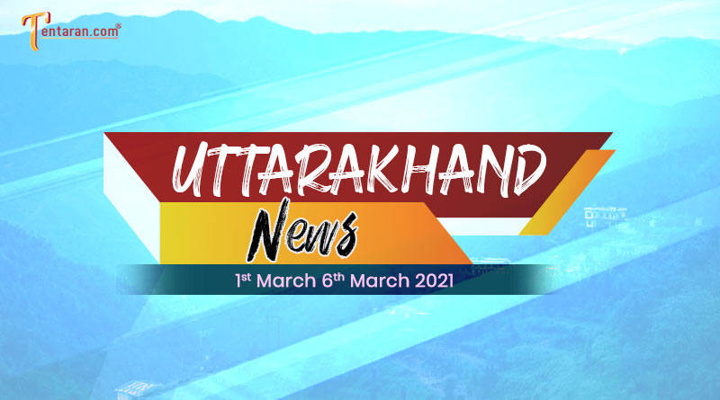weekly uttarakhand news 1 to 6 march 2021