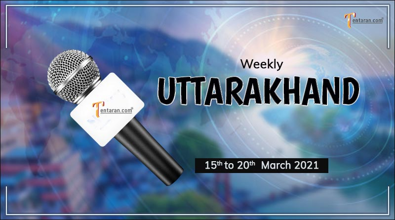 weekly uttarakhand news 15 to 20 march 2021