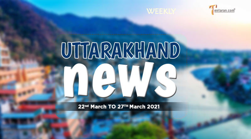weekly uttarakhand news 22 to 27 march 2021