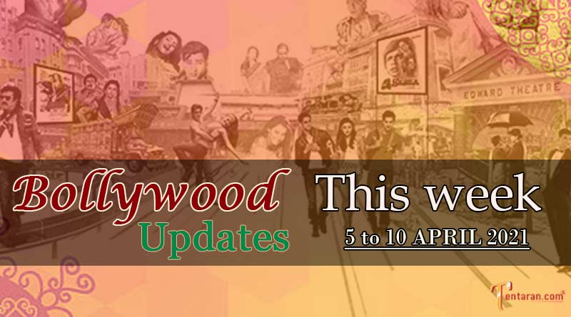 bollywood weekly news 5 to 10 april 2021