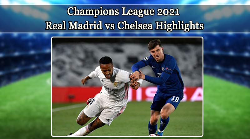 champions league 2021 real madrid vs chelsea highlights
