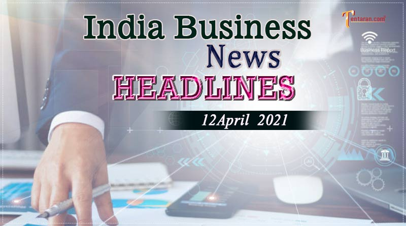latest business news india today 12 april 2021