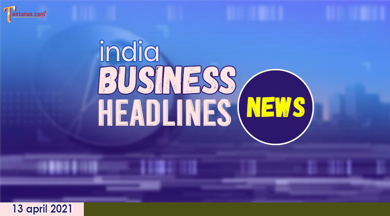 latest business news india today 13 april 2021