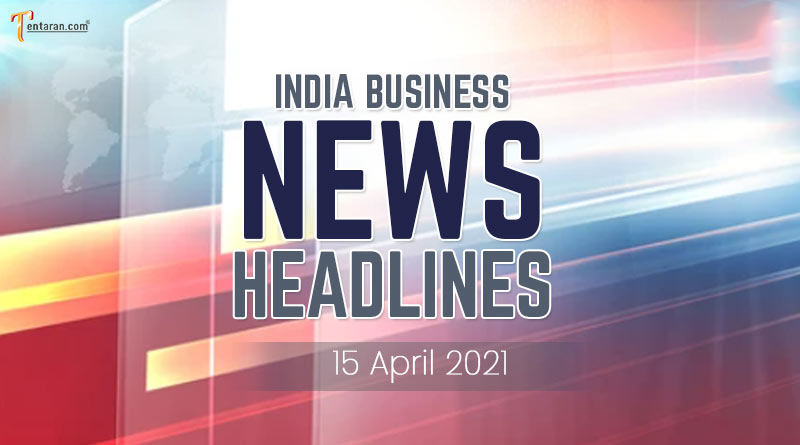 latest business news india today 15 april 2021