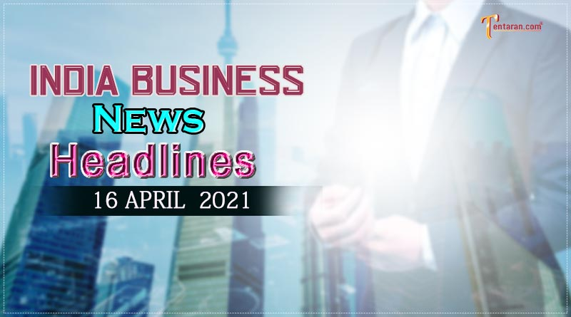 latest business news india today 16 april 2021