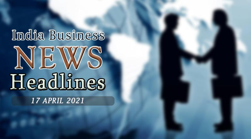 latest business news india today 17 april 2021
