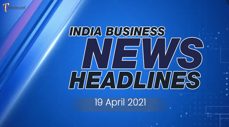 latest business news india today 19 april 2021