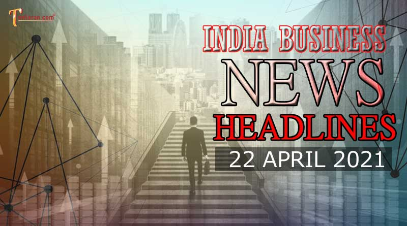 latest business news india today 22 april 2021